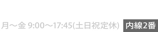 06-6569-3111 月〜金 9:00〜18:00(土日祝定休)[内線2番]